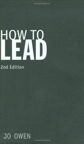How to Lead: What You Actually Need to Do to Manage, Lead and Succeed By Jo Owen