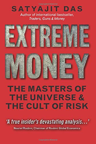Extreme Money: The Masters of the Universe and the Cult of Risk by Satyajit Das