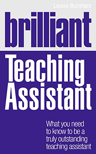 Brilliant Teaching Assistant: What you need to know to be a truly outstanding teaching assistant (BT Brilliant Teacher) By Louise Burnham