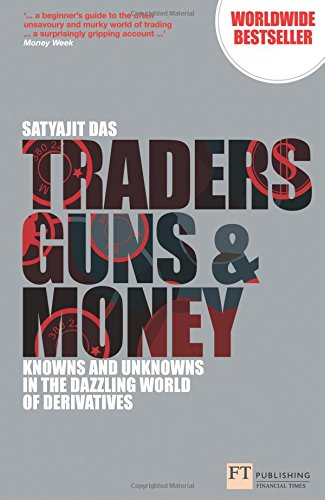 Traders, Guns and Money:Knowns and Unknowns in the Dazzling World of  Derivatives (Financial Times Series) By Satyajit Das