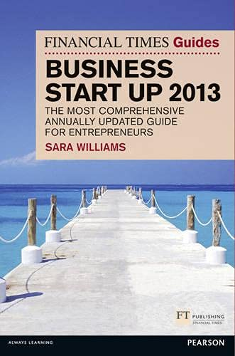 The Financial Times Guide to Business Start Up 2013: The Most Comprehensive Annually Updated Guide for Entrepreneurs by Sara Williams