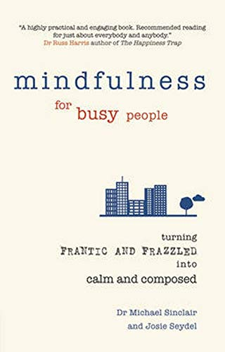 Mindfulness for Busy People: Turning from Frantic and Frazzled into Calm and Composed by Michael Sinclair