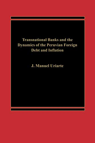 Transnational Banks, and the Dynamics of Peruvian Foreign Debt and Inflation By J Manuel Uriarte