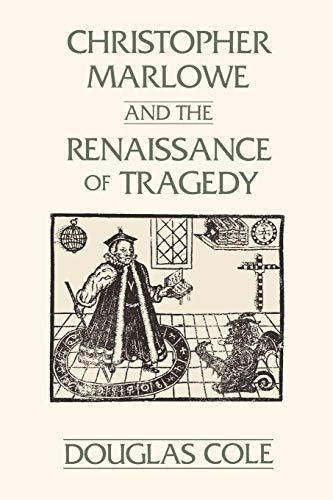 Christopher Marlowe and the Renaissance of Tragedy By Douglas Cole
