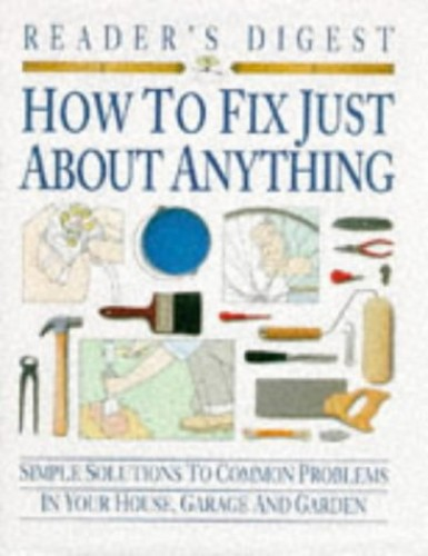 How to Fix Just About Anything: Quick and Easy Ways to Solve the Most Common Problems in Your House, Garage and Garden By Reader's Digest