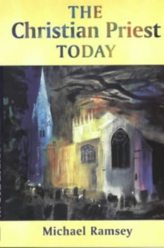 The Christian Priest Today By Arthur Michael Ramsey