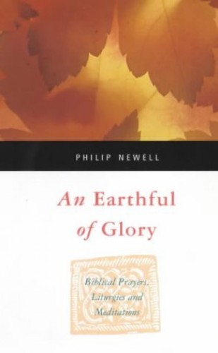 An Earthful of Glory: Biblical Prayers, Liturgies and Meditations By P. Newell