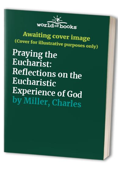 Praying the Eucharist By Charles Miller