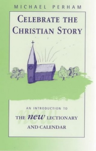 Celebrate the Christian Story - An Introduction to the New Lectionary and Calendar By Michael Perham