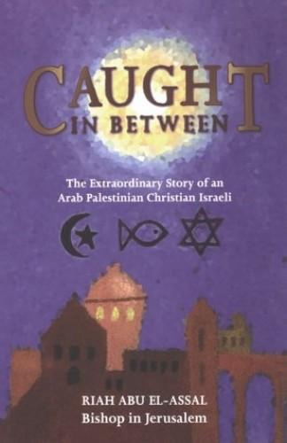 Caught in Between: The Story of an Arab Palestinian Christian Israeli By Riah Abu El-Assal