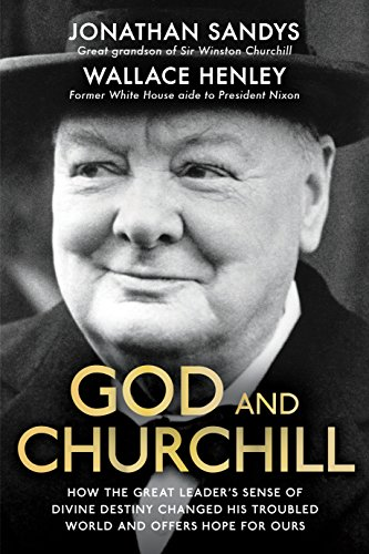 God and Churchill: How the Great Leader's Sense of Divine Destiny Changed His Troubled World and Offers Hope for Ours By Jonathan Sandys
