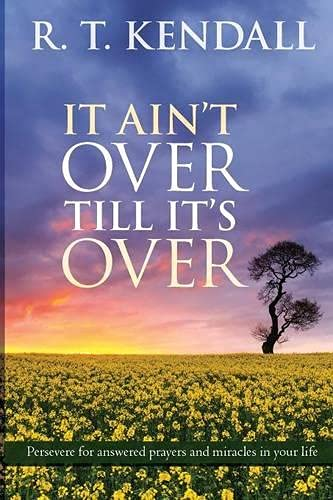It Ain't Over Till it's Over: Persevere for Answered Prayers and Miracles in Your Life by R T Kendall