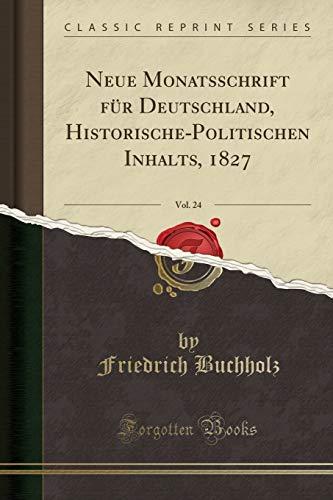 Neue Monatsschrift Fur Deutschland, Historische-Politischen Inhalts, 1827, Vol. 24 (Classic Reprint) By Friedrich Buchholz