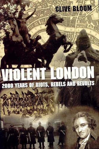 Violent London: 2000 Years of Riots, Rebels and Rev: 2000 Years of Riots, Rebels and Revolts By Clive Bloom