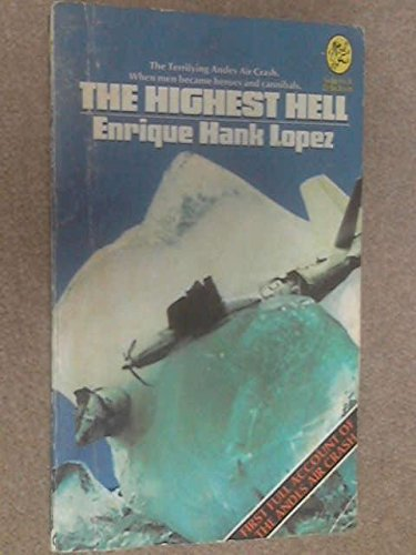 THE HIGHEST HELL, The Terifying Andes Air Crash When Men Became Heroes and Cannibals. First Full Account of the Andes Air Crash By Enrique Hank Lopez.