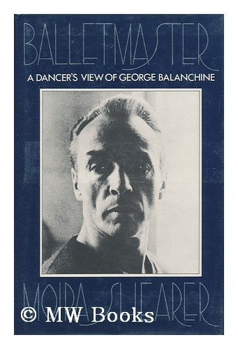 Balletmaster: a Dancer's View of George Balanchine By Moira Shearer