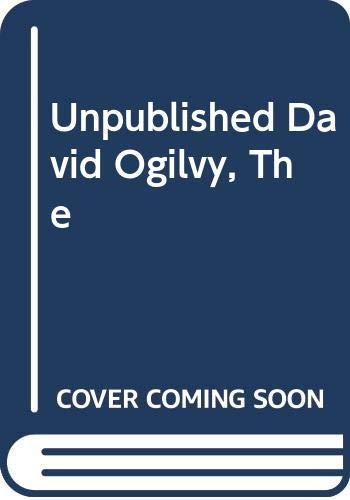 The Unpublished David Ogilvy: His secrets of management, creativity and success - from private papers and public fulminations By Joel  Raphaelson (Editor)