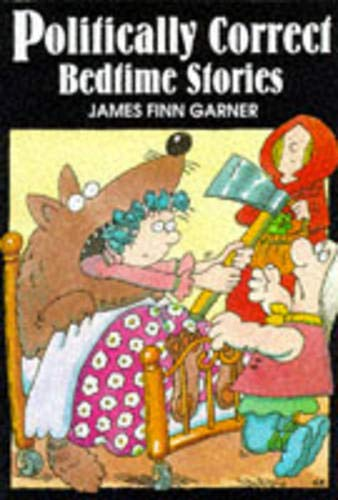 Politically Correct Bedtime Stories: A Collection of Modern Tales for Our Life and Times By James Finn Garner