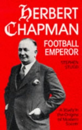 Herbert Chapman, Football Emperor: A Study in the Origins of Modern Soccer By Stephen Studd
