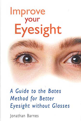 Improve Your Eyesight: A Guide to the Bates Method for Better Eyesight without Glasses by Jonathan Barnes