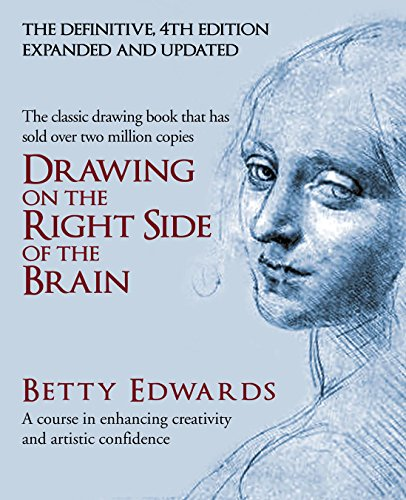 Drawing on the Right Side of the Brain: A Course in Enhancing Creativity and Artistic Confidence by Betty Edwards