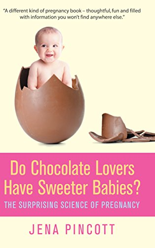 Do Chocolate Lovers Have Sweeter Babies?: The Surprising Science of Pregnancy By Jena Pincott