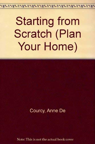 Starting from Scratch (Plan Your Home) By Anne De Courcy