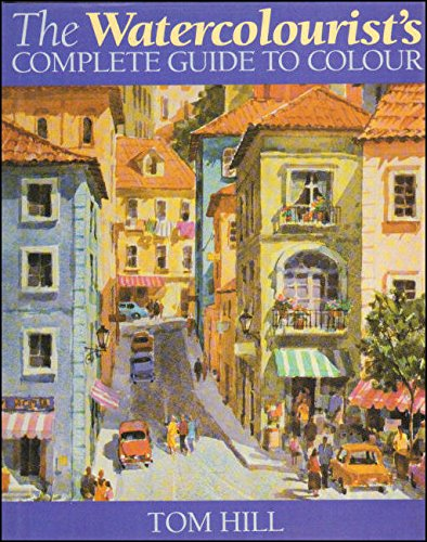 The Watercolourist's Complete Guide to Colour By Tom Hill