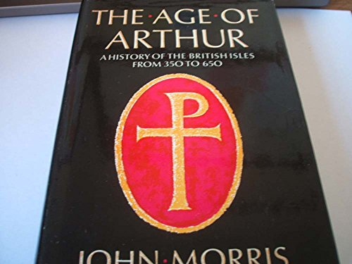 The Age Of Arthur: A History of the British Isles, 350-650 By John Morris