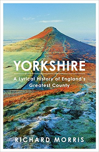 Yorkshire: A lyrical history of England's greatest county By Richard Morris