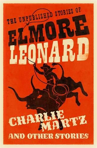 Charlie Martz and Other Stories: The Unpublished Stories of Elmore Leonard by Elmore Leonard