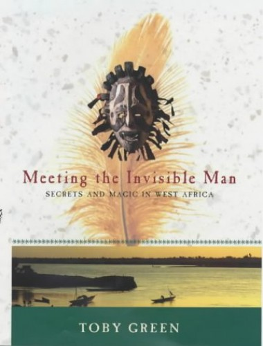 Meeting the Invisible Man: Secrets and Magic in West Africa by Toby Green