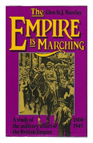 The Empire is marching: A study of the military effort of the British Empire, 1800-1945 By Glen St J Barclay