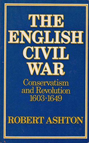 The English Civil War: Conservatism and Revolution 1603-1649 By Robert Ashton