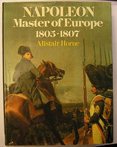 Napoleon, Master of Europe, 1805-07 By Alistair Horne