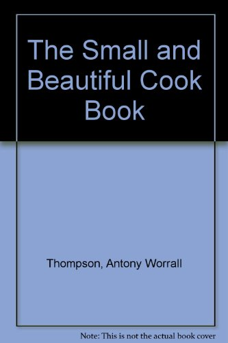 The Small and Beautiful Cook Book By Antony Worrall Thompson