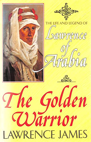 The Golden Warrior: Life and Legend of Lawrence of Arabia By Lawrence James