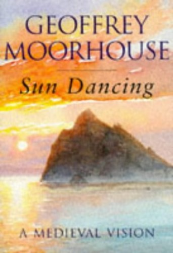 Sun Dancing: A Medieval Vision: The Rock By Geoffrey Moorhouse