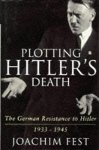 Plotting Hitler's Death: The German Resistance to Hitler, 1933-45 by Joachim C. Fest