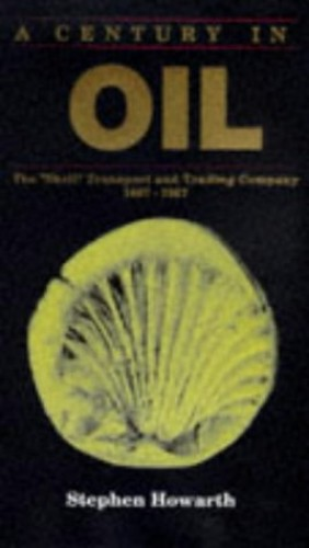 A Century in Oil : The Shell Transport and Trading Company 1897-1997 By Stephen Howarth