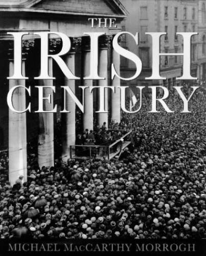 The Irish Century: A Photographic History By Michael  MacCarthy-Morrogh
