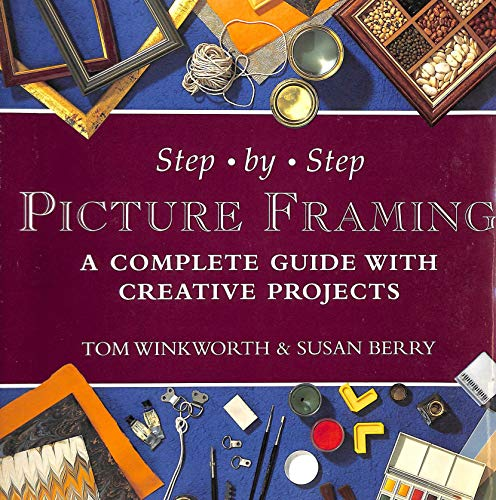 Step-by-step Picture Framing: A Complete Guide with Creative Projects by Tom Winkworth