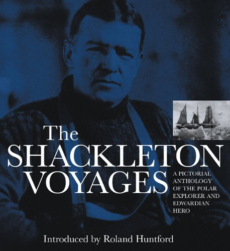 The Shackleton Voyages: A pictorial anthology of the polar explorer and Edwardian hero By Roland Huntford