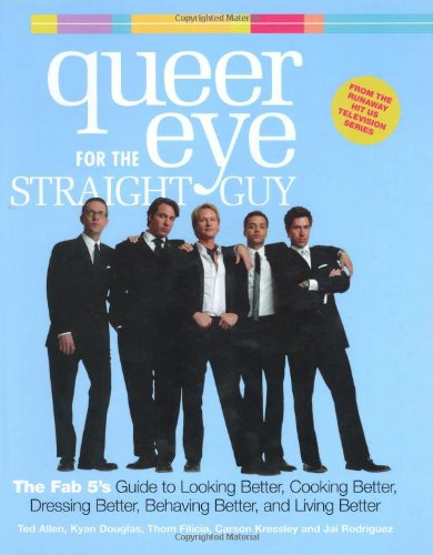 Queer Eye for the Straight Guy: The Fab 5's Guide to Looking Better, Cooking Better, Dressing Better, Behaving Better and Living Better By Ted Allen