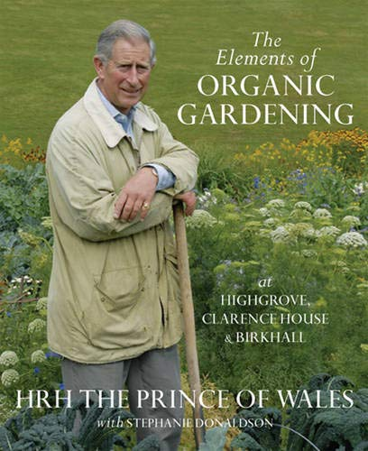 The Elements of Organic Gardening: Highgrove - Clarence House - Birkhall by Prince of Wales Charles