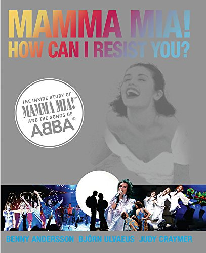MAMMA MIA! HOW CAN I RESIST YOU? THE INSIDE STORY OF MAMMA MIA! AND THE SONGS OF ABBA by Benny Andersson