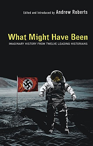 What Might Have Been?: Leading Historians on Twelve 'What Ifs' of History: Imaginary History from Twelve Leading Historians Edited by Dr. Andrew Roberts