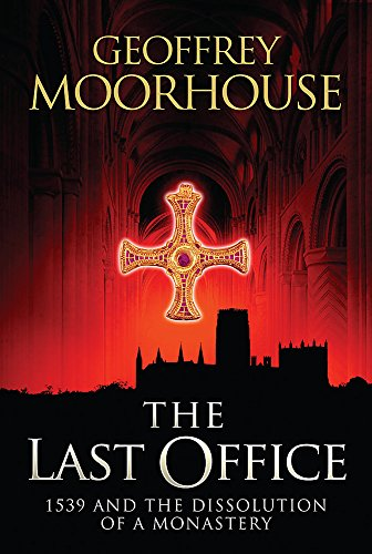 The Last Office: 1539 and the Dissolution of a Monastery: 1539 - The Dissolution of a Monastry By Geoffrey Moorhouse
