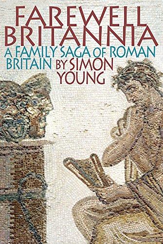 Farewell Britannia: A Family Saga Of Roman Britain By Simon Young