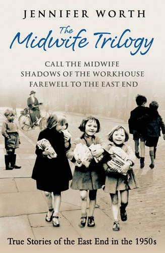 "The Midwife Trilogy: ""Call the Midwife"", ""Shadows of the Workhouse"", ""Farewell to the East End"" by Jennifer Worth"